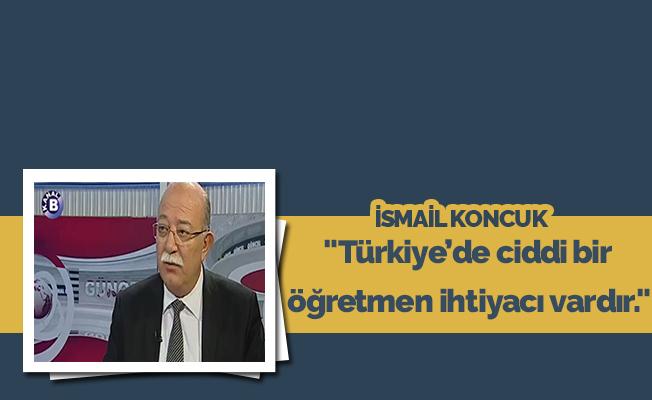 """""""Türkiye'de ciddi bir öğretmen ihtiyacı vardır."""""""