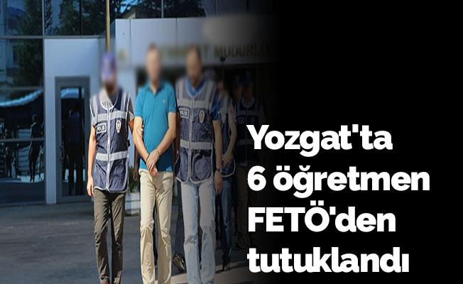 Yozgat'ta 6 öğretmen FETÖ'den tutuklandı