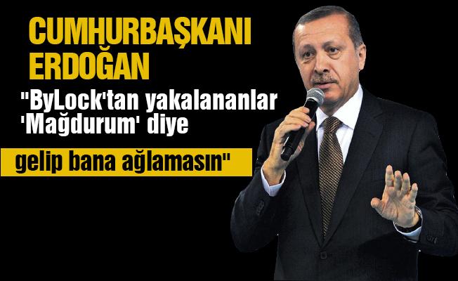 """Erdoğan: """"ByLock'tan yakalananlar 'Mağdurum' diye gelip bana ağlamasın"""""""
