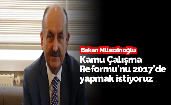 Kamu Çalışma Reformu'nu 2017'de yapmak istiyoruz