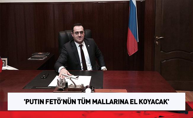 'Putin FETÖ'nün tüm mallarına el koyacak'