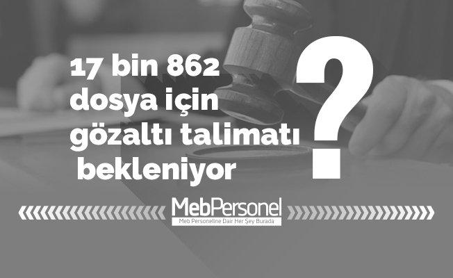 17 bin 862 dosya için gözaltı talimatı bekleniyor