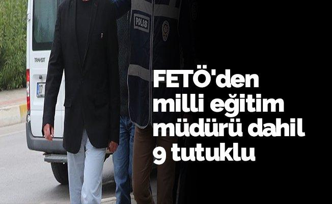 FETÖ'den milli eğitim müdürü dahil 9 tutuklu