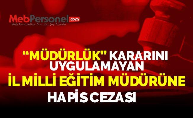 """""""MÜDÜRLÜK"""" KARARINI UYGULAMAYAN İL MİLLİ EĞİTİM MÜDÜRÜNE HAPİS CEZASI"""