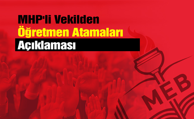 MHP'li Vekilden Öğretmen Atamaları Açıklaması