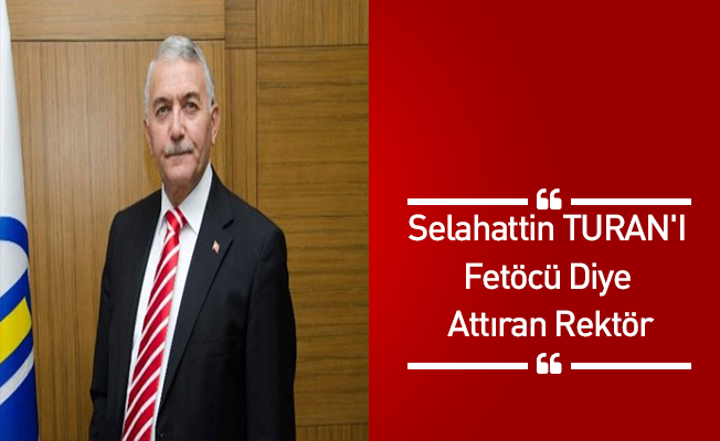 Selahattin TURAN'I Fetöcü Diye Attıran Rektör