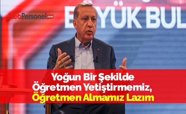 Cumhurbaşkanı Erdoğan: ''Yoğun Bir Şekilde Öğretmen Yetiştirmemiz, Öğretmen Almamız Lazım''