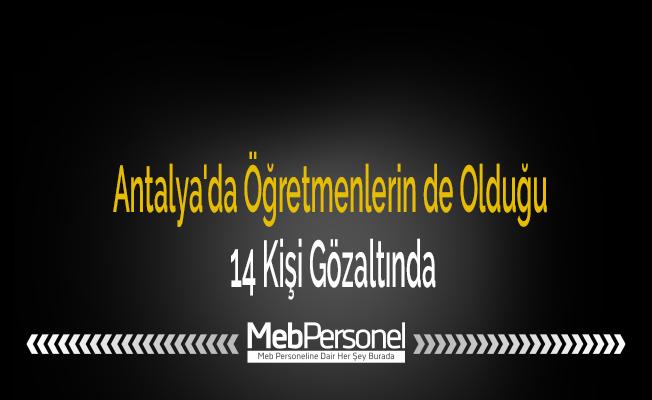 Antalya'da Öğretmenlerin de Olduğu 14 Kişi Gözaltında