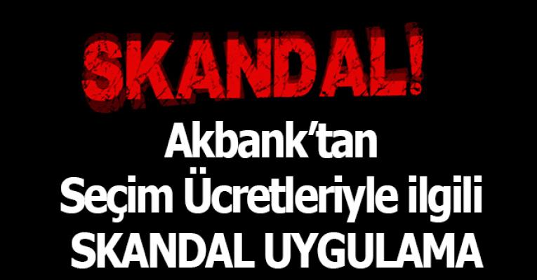 Seçim Ücretlerinin Yatırıldığı Akbank'tan Skandal Uygulama