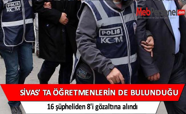 Sivas'ta öğretmenlerin de bulunduğu 16 şüpheliden 8'i gözaltına alındı