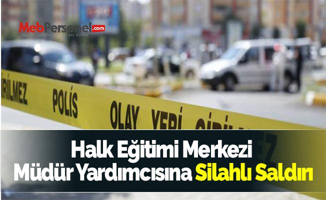 Halk Eğitimi Merkezi Müdür Yardımcısına Silahlı Saldırı