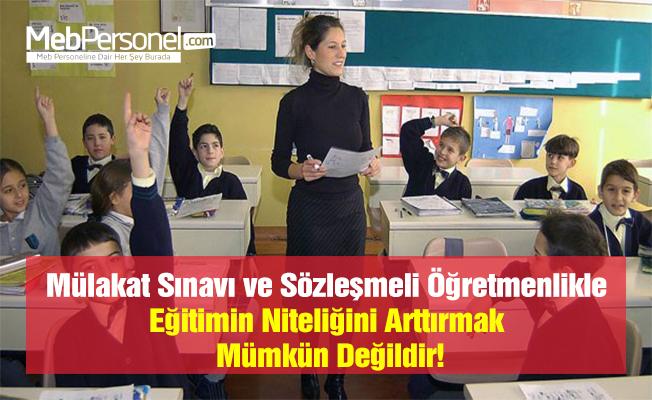 Mülakat Sınavı ve Sözleşmeli Öğretmenlikle Eğitimin Niteliğini Arttırmak Mümkün Değildir!