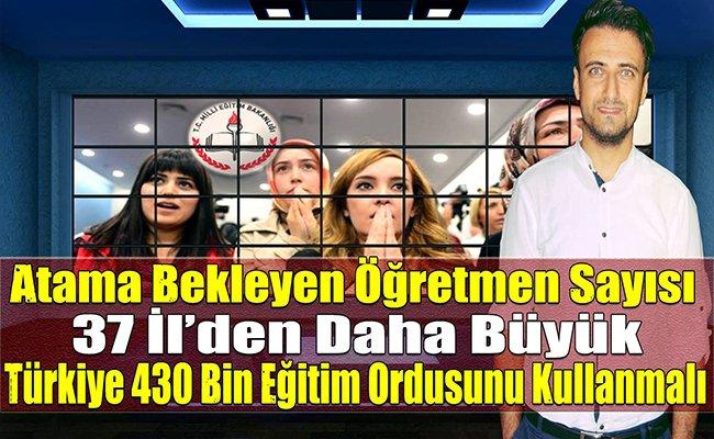 Atama Bekleyen Öğretmen Sayısı 37 İl'den Daha Büyük Türkiye 430 Bin Eğitim Ordusunu Kullanmalı