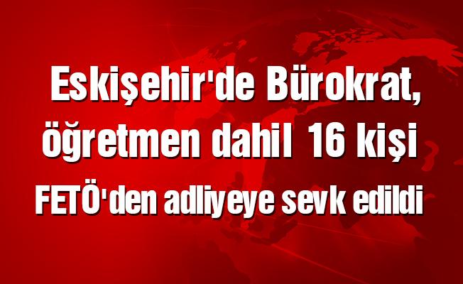 Eskişehir'de Bürokrat, öğretmen dahil 16 kişi FETÖ'den adliyeye sevk edildi