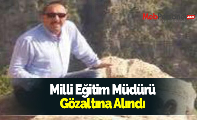 Milli Eğitim Müdürü Gözaltına Alındı