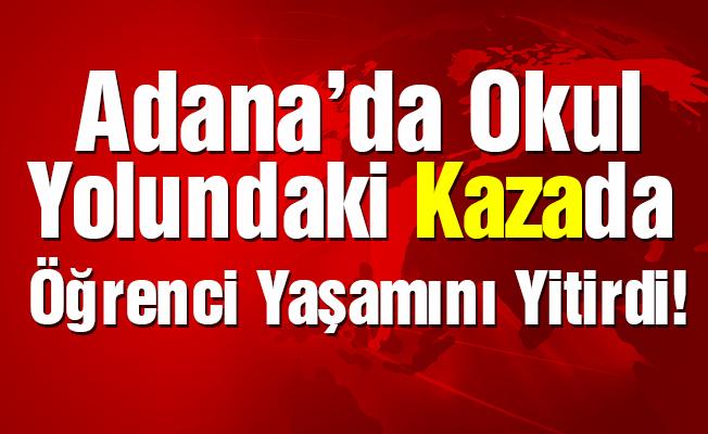 Adana'da öğrenci okul yolundaki kazada yaşamını yitirdi