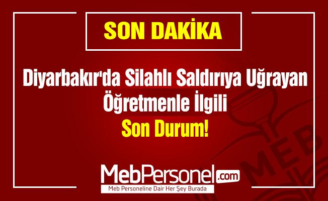 Diyarbakır'da Silahlı Saldırıya Uğrayan Öğretmenle İlgili Son Durum!