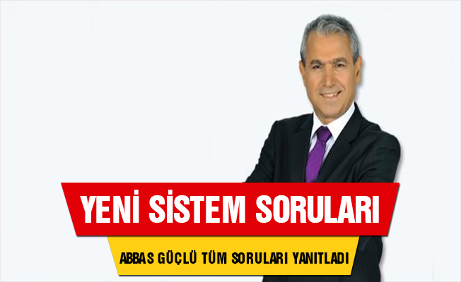 Abbas Güçlü yeni sistemde akıllara takılan tüm soruları yanıtladı!