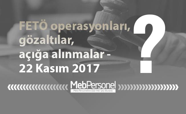 FETÖ operasyonları, gözaltılar, açığa alınmalar - 22 Kasım 2017