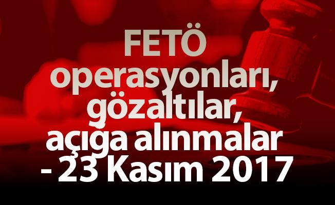FETÖ operasyonları, gözaltılar, açığa alınmalar - 23 Kasım 2017