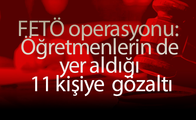 FETÖ operasyonu:  Öğretmenlerin de yer aldığı 11 kişiye  gözaltı