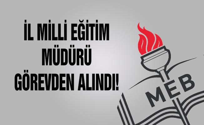 İl Milli Eğitim Müdürü Görevden Alındı!