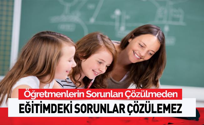 'Öğretmenlerin sorunu çözülmeden, eğitimin sorunlarının çözülemez'