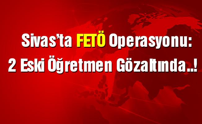 Sivas'ta FETÖ operasyonu: 2'si eski öğretmen 4 kişi gözaltına alındı