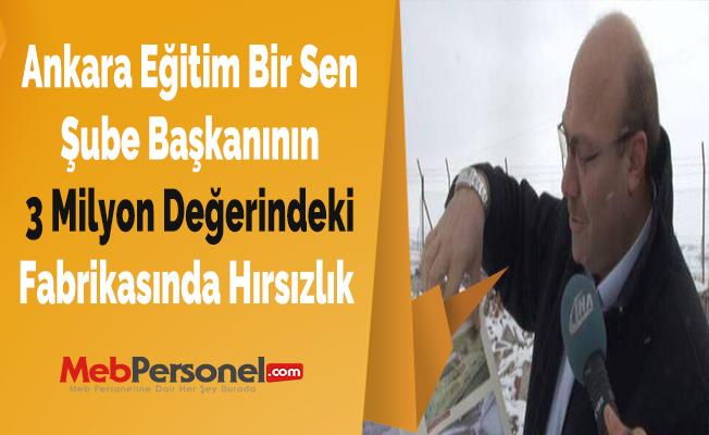 Ankara Eğitim Bir Sen Şube Başkanının 3 Milyon Değerindeki Fabrikasında Hırsızlık