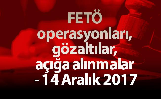 FETÖ operasyonları, gözaltılar, açığa alınmalar - 14 Aralık 2017