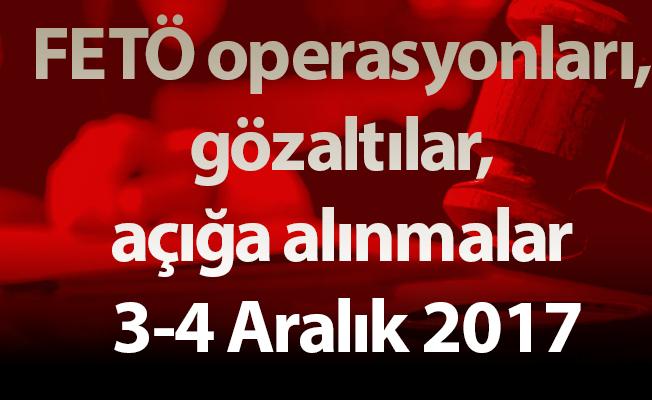 FETÖ operasyonları, gözaltılar, açığa alınmalar 3-4 Aralık 2017