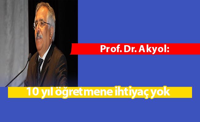 Prof. Dr. Akyol: 10 yıl öğretmene ihtiyaç yok