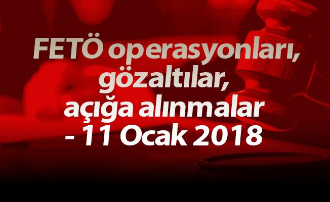 FETÖ operasyonları, gözaltılar, açığa alınmalar - 11 Ocak 2018