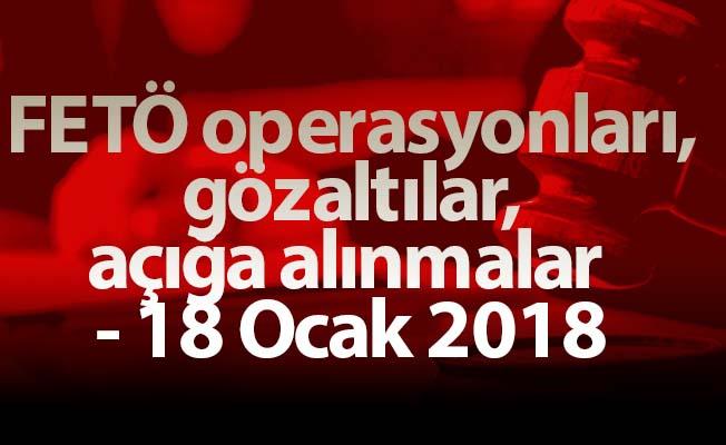 FETÖ operasyonları, gözaltılar, açığa alınmalar - 18 Ocak 2018