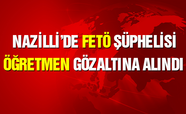 Nazilli'de FETÖ şüphelisi öğretmene gözaltı