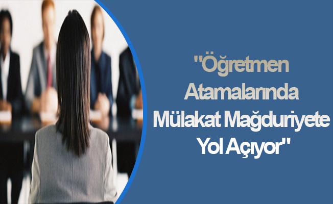 """""""Öğretmen Atamalarında Mülakat Mağduriyete Yol Açıyor"""""""