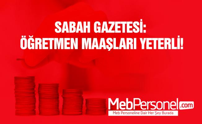 Sabah Gazetesi: Öğretmen maaşları yeterli!
