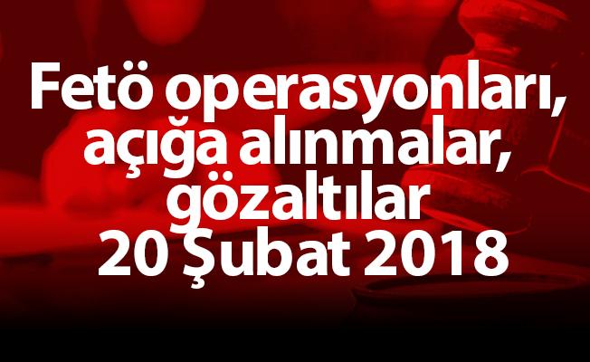 Fetö operasyonları, açığa alınmalar, gözaltılar 20 Şubat 2018