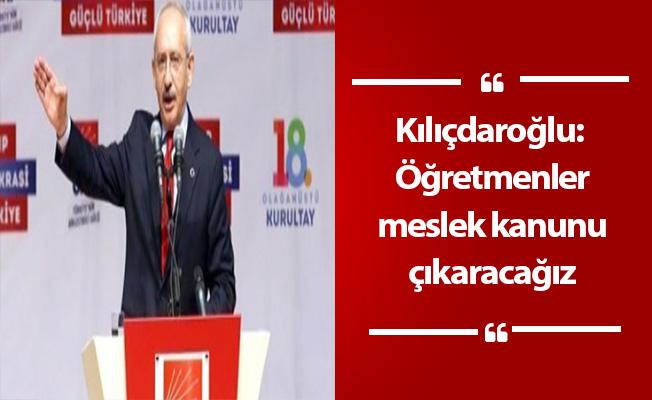 Kılıçdaroğlu: Öğretmenler meslek kanunu çıkaracağız