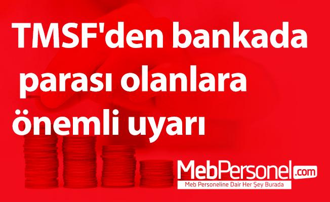 TMSF'den bankada parası olanlara önemli uyarı