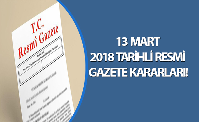 13 MART 2018 TARİHLİ RESMİ GAZETE KARARLARI!
