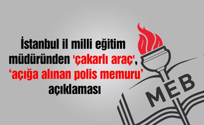 İstanbul il milli eğitim müdüründen 'çakarlı araç' açıklaması