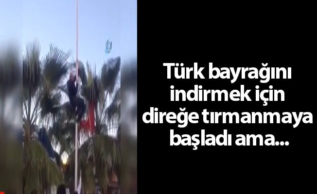 Türk bayrağını indirmek için direğe tırmanmaya başladı ama...