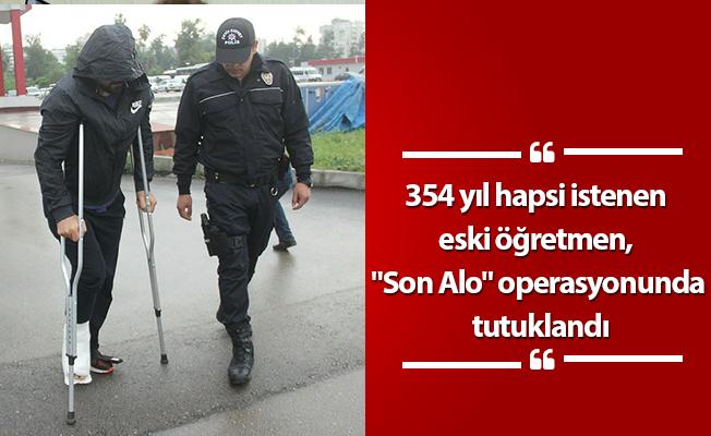 """354 yıl hapsi istenen eski öğretmen, """"Son Alo"""" operasyonunda tutuklandı"""