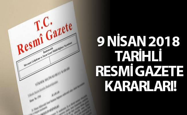 9 NİSAN 2018 TARİHLİ RESMİ GAZETE KARARLARI!