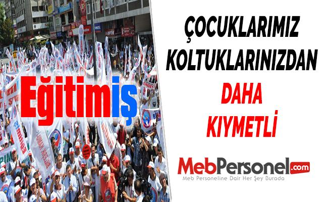 EĞİTİM-İŞ: ''ÇOCUKLARIMIZ KOLTUKLARINIZDAN DAHA KIYMETLİ''