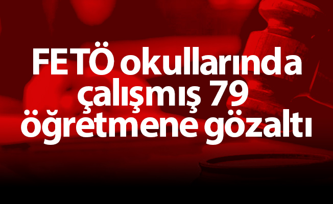 FETÖ okullarında çalışmış 79 öğretmene gözaltı