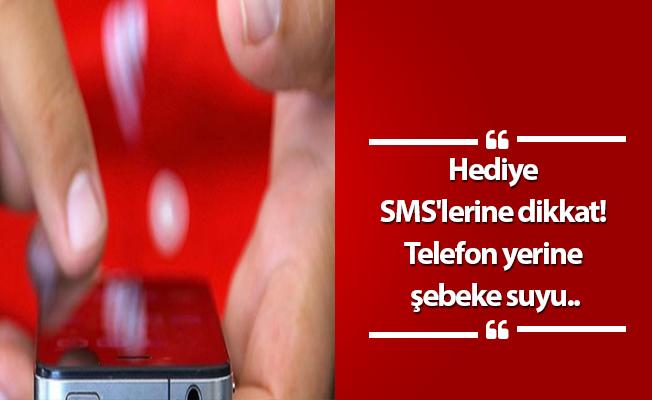 Hediye SMS'lerine dikkat! Telefon yerine şebeke suyu..