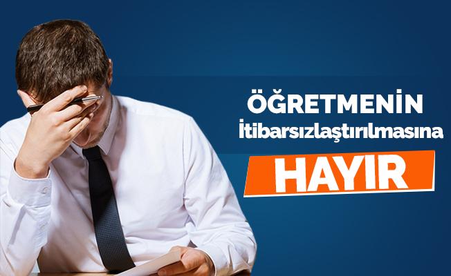 """""""ÖĞRETMEMENİN İTİBARSIZLAŞTIRILMASINA HAYIR"""""""