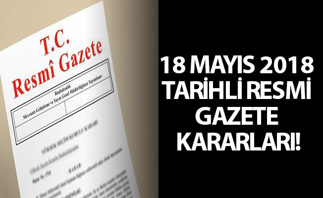 18 MAYIS 2018 TARİHLİ RESMİ GAZETE KARARLARI!